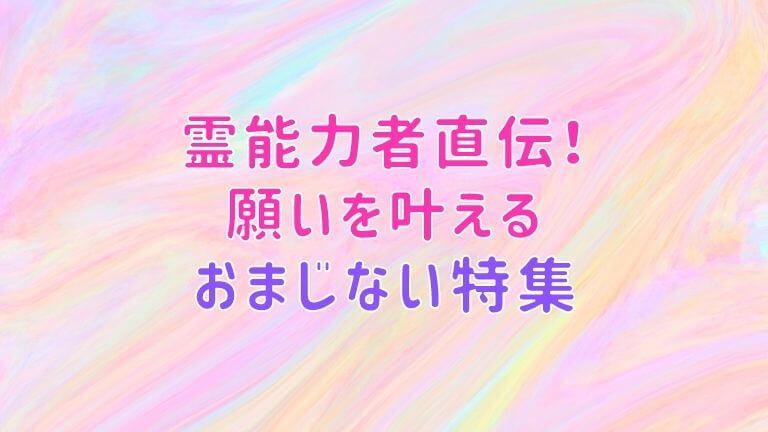 霊能力者直伝!願いを叶えるおまじない特集【復縁・お金・願望・片思い・縁切り】