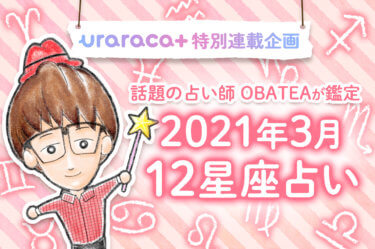 【uraraca+特別連載】話題の占い師・オバティが特別鑑定!2021年3月の星座別運勢