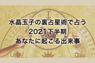 水晶玉子・裏占星術で占う【2021年下半期あなたに起こる出来事】